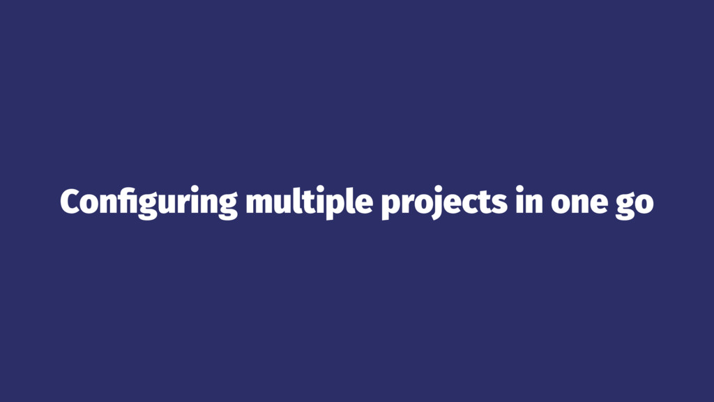 Configuring multiple projects in one go