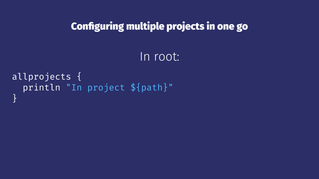 Configuring multiple projects in one go In root:...