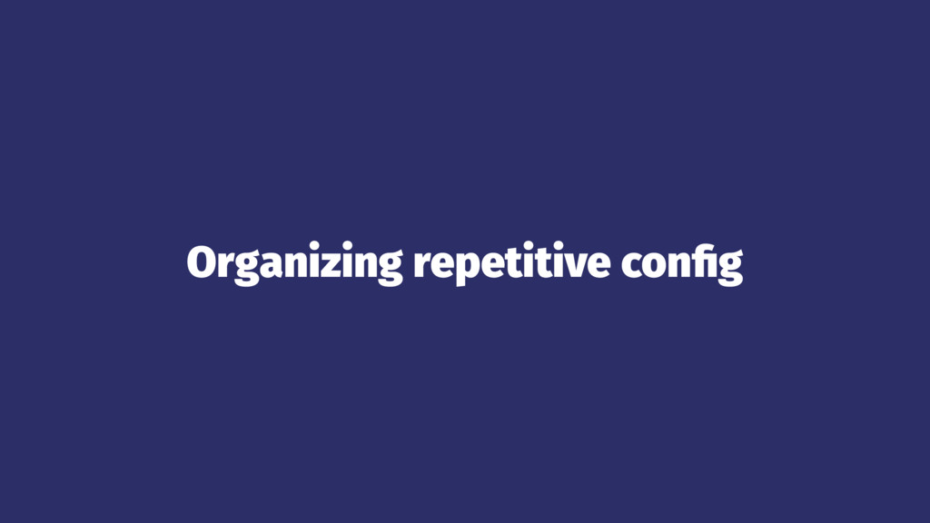 Organizing repetitive config