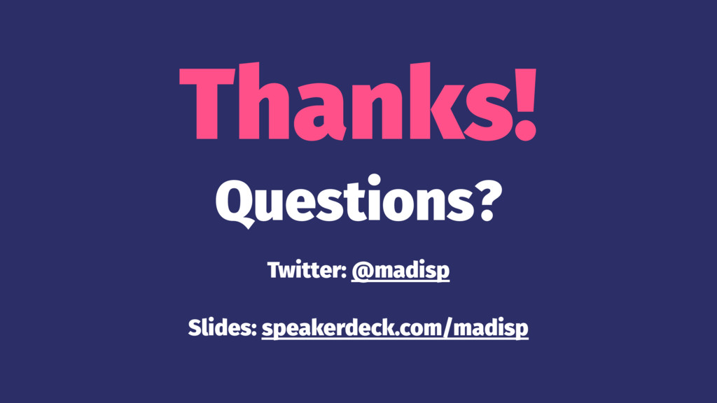 Thanks! Questions? Twitter: @madisp Slides: spe...