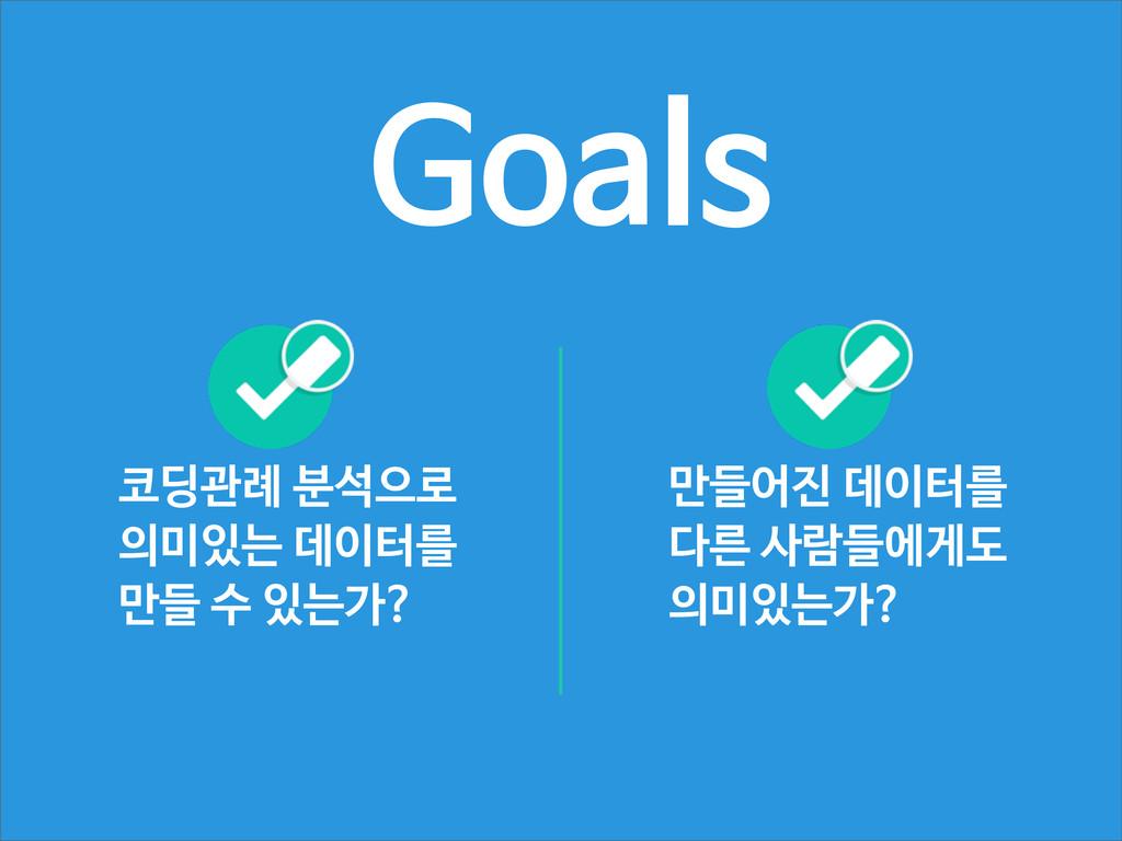 Goals 만들어진 데이터를 다른 사람들에게도 의미있는가? 코딩관례 분석으로 의미있는...