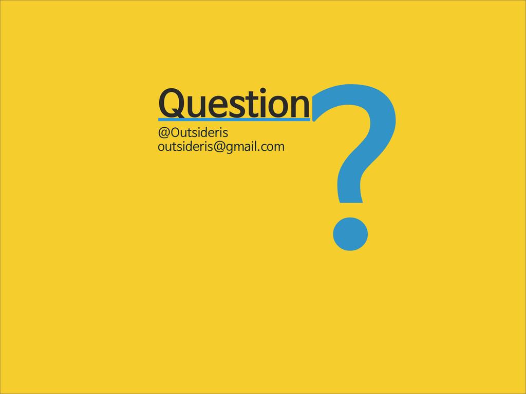 Question ? @Outsideris outsideris@gmail.com