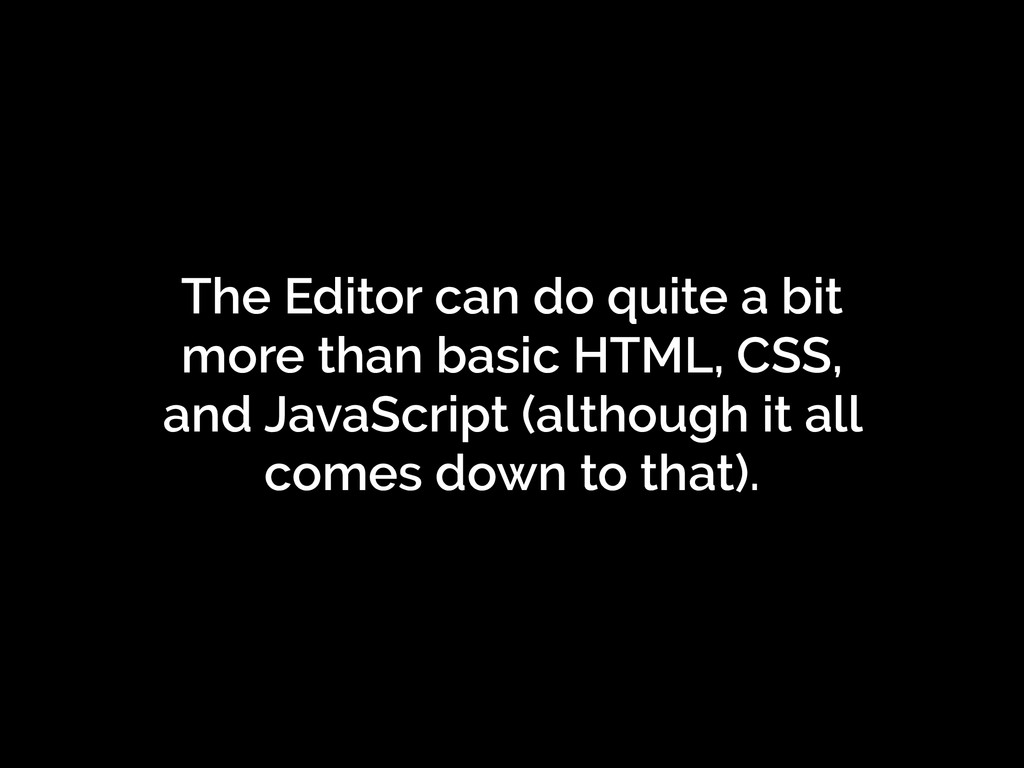The Editor can do quite a bit more than basic H...