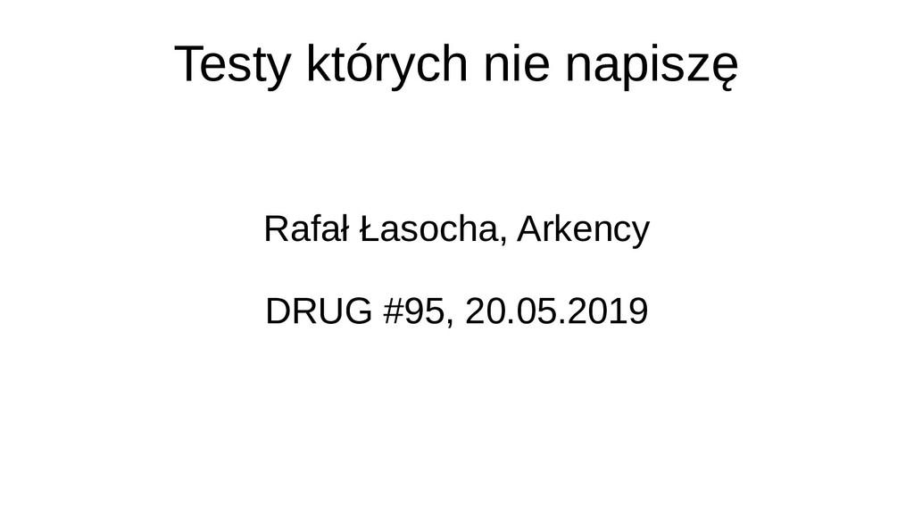 Testy których nie napiszę Rafał Łasocha, Arkenc...