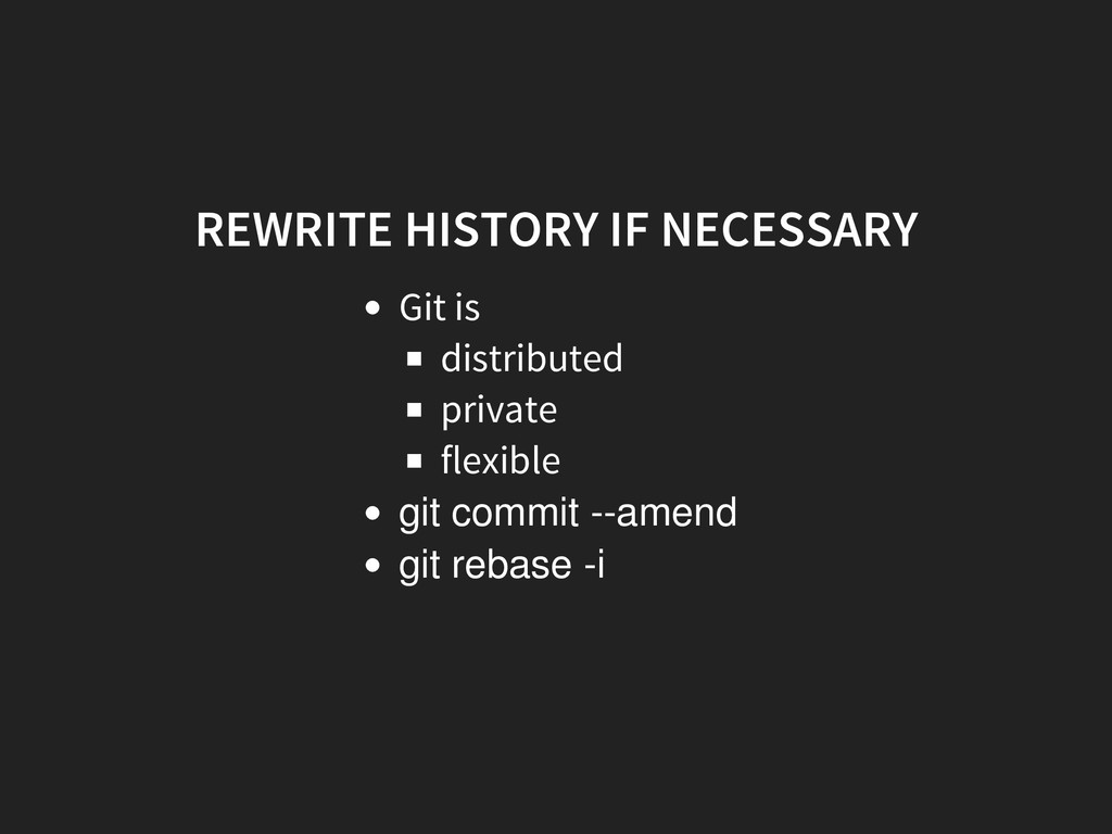 REWRITE HISTORY IF NECESSARY Git is distributed...