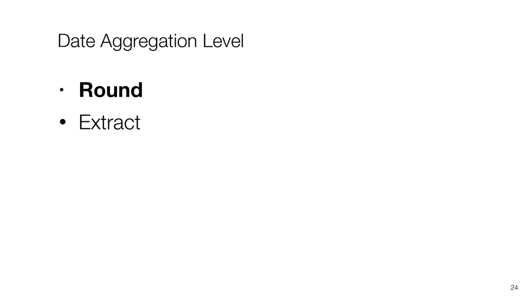 24 • Round • Extract Date Aggregation Level