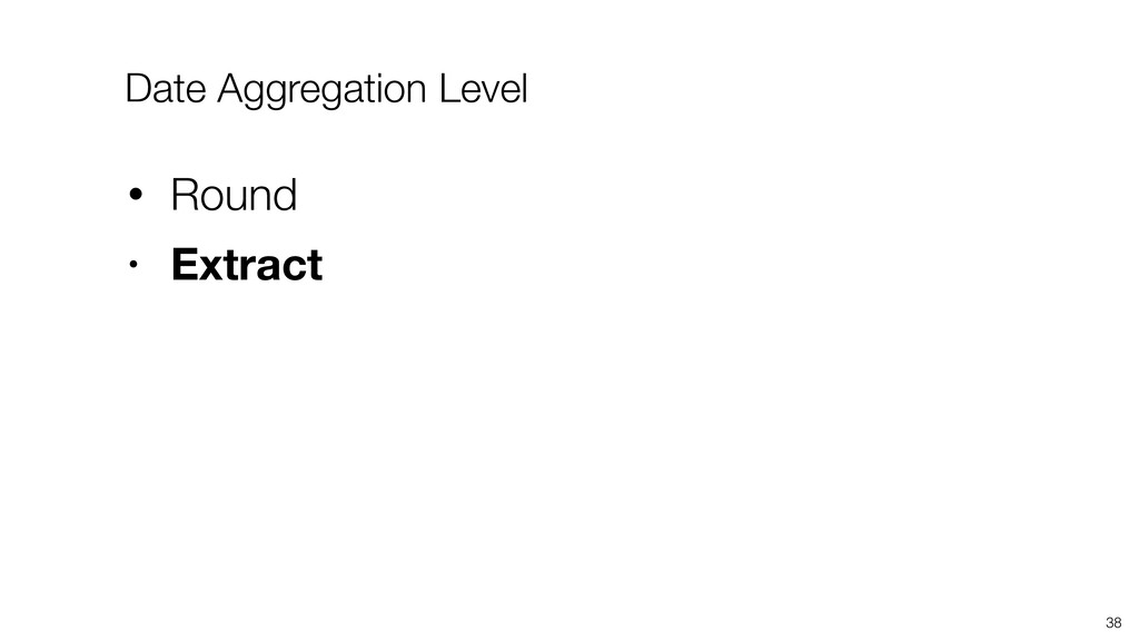 38 • Round • Extract Date Aggregation Level