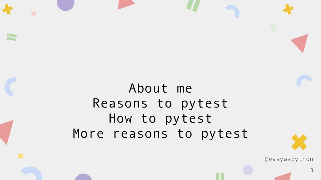 @easyaspython About me Reasons to pytest How to...