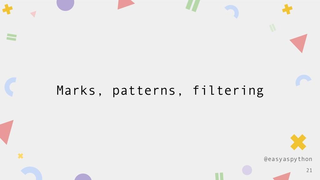 @easyaspython Marks, patterns, filtering !21