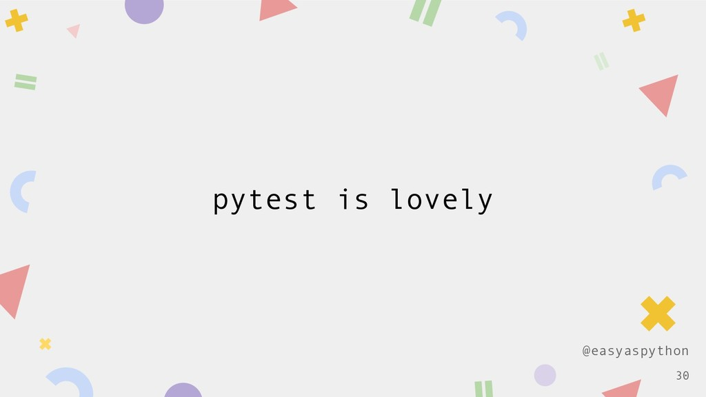 @easyaspython pytest is lovely !30