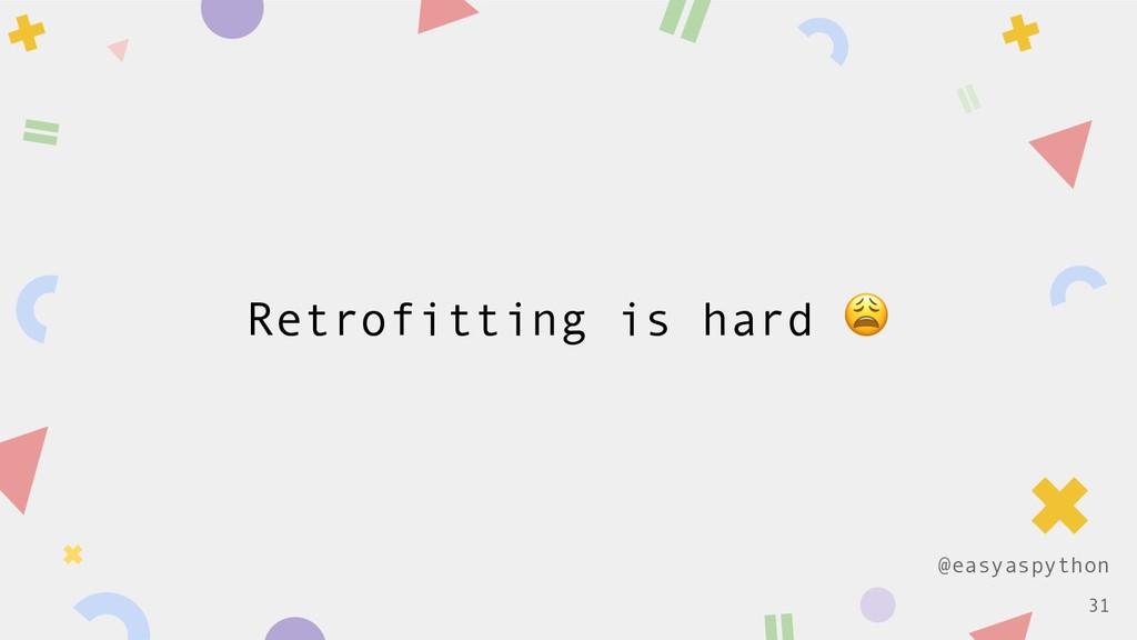 @easyaspython Retrofitting is hard  !31