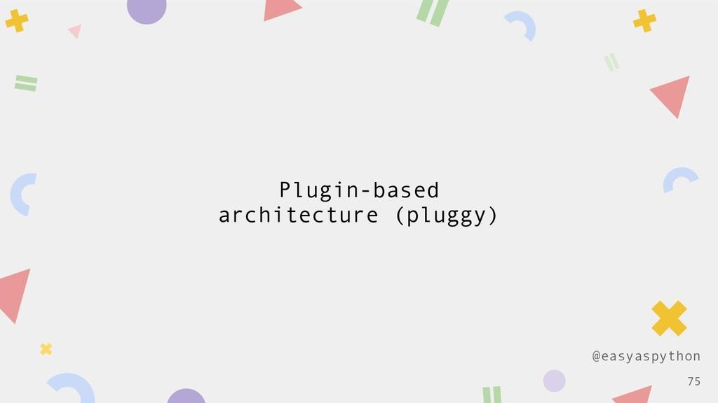 @easyaspython Plugin-based architecture (pluggy...