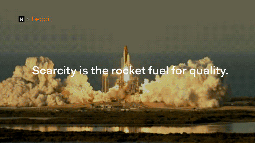 + Scarcity is the rocket fuel for quality.