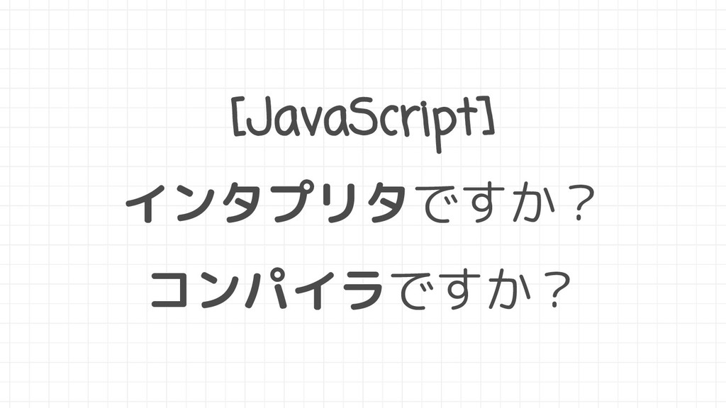 [JavaScript] インタプリタですか? コンパイラですか?