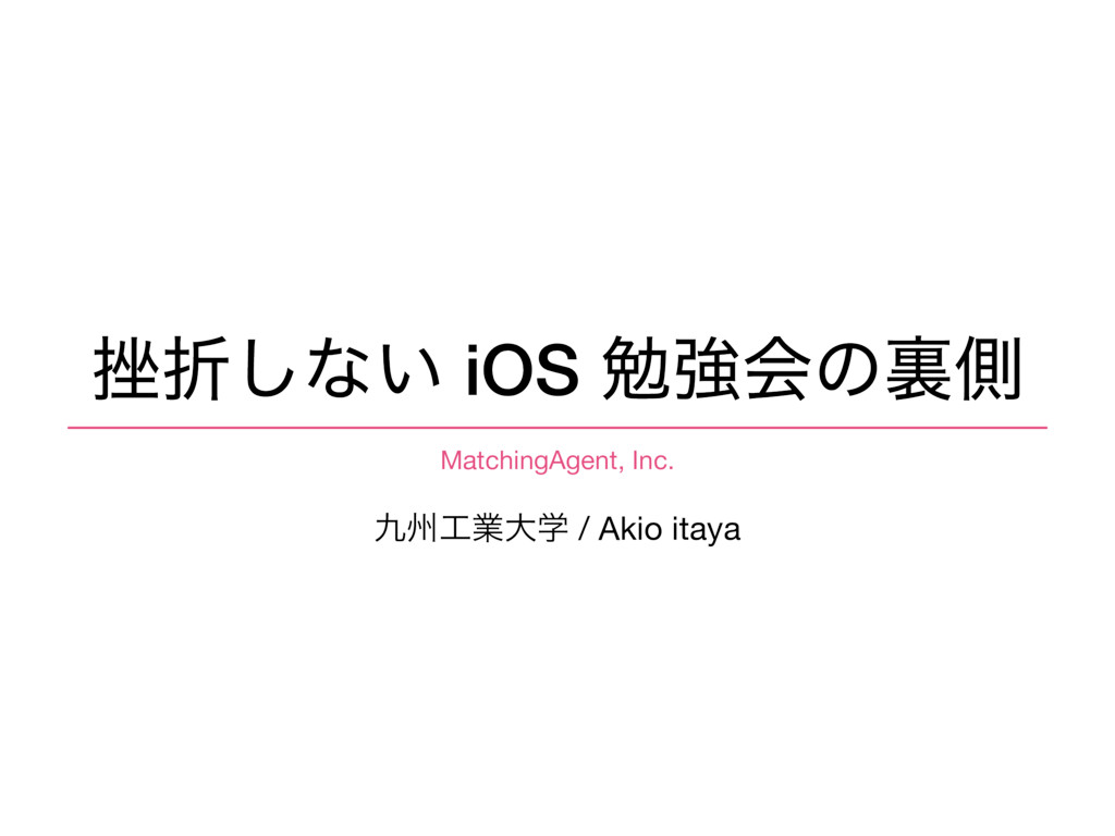 ࠳ં͠ͳ͍ iOS ษڧձͷཪଆ भۀେֶ / Akio itaya MatchingAg...
