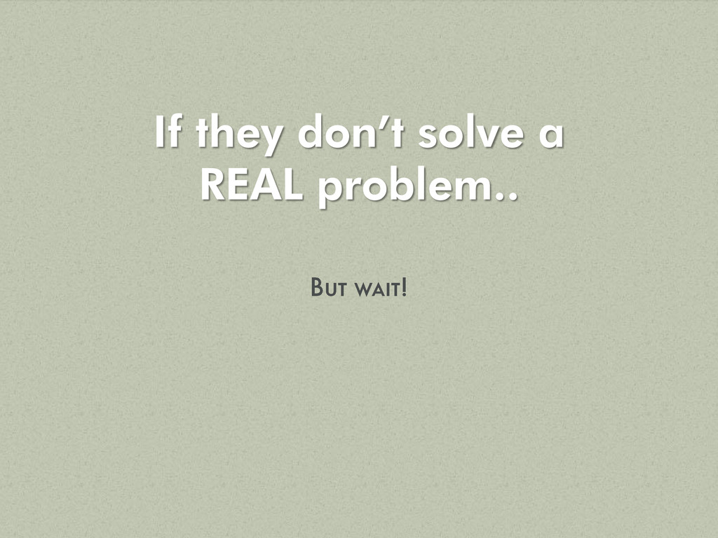 If they don't solve a REAL problem..