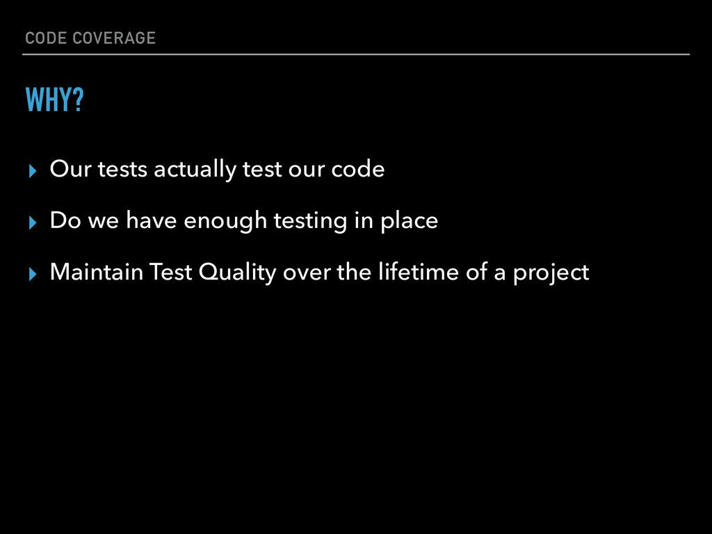 CODE COVERAGE ▸ Our tests actually test our cod...