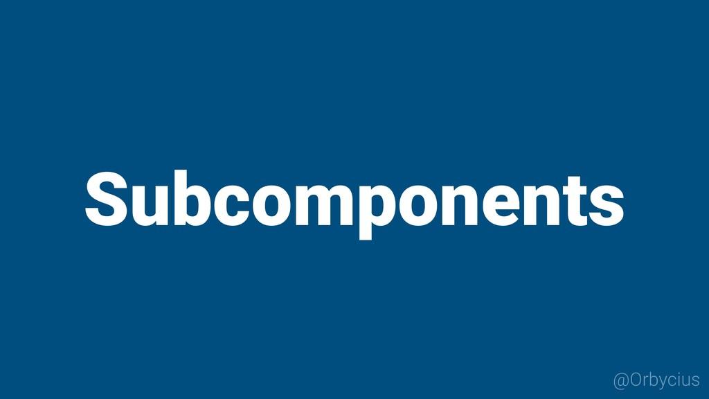 Subcomponents @Orbycius