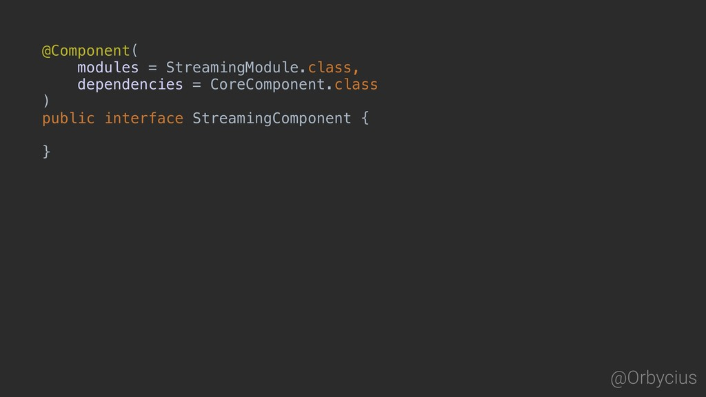 @Orbycius @Component( modules = StreamingModule...