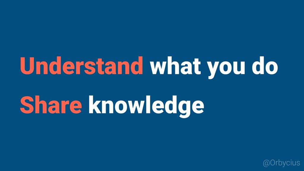 Understand what you do Share knowledge @Orbycius