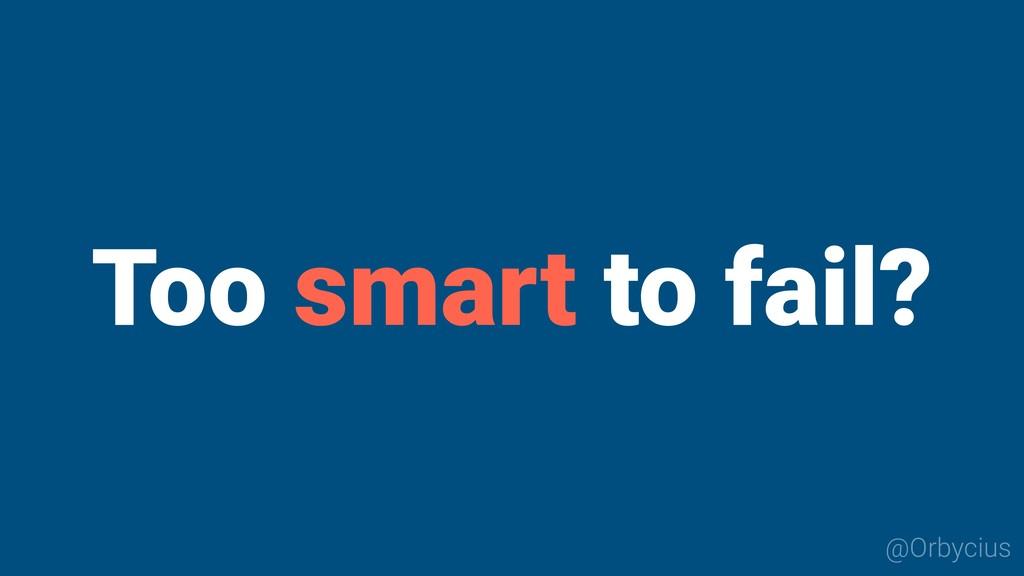 @Orbycius Too smart to fail?