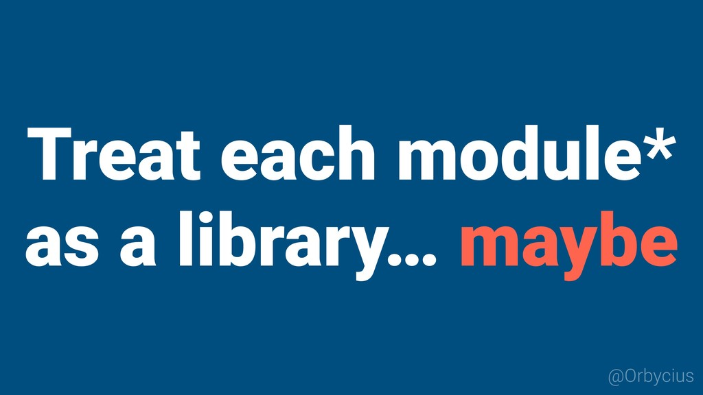 Treat each module* as a library… maybe @Orbycius