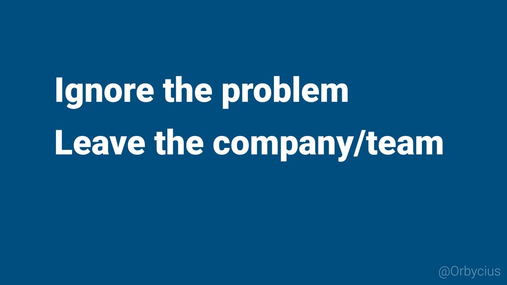 Ignore the problem Leave the company/team @Orby...