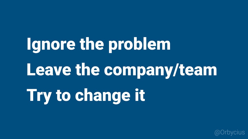 Ignore the problem Leave the company/team Try t...