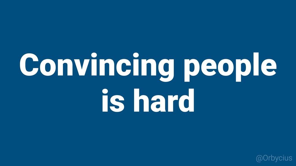Convincing people is hard @Orbycius