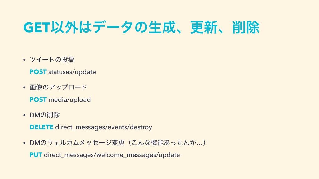 GETҎ֎σʔλͷੜɺߋ৽ɺআ • πΠʔτͷߘ POST statuses/upd...