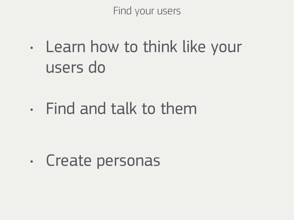 Find your users • Learn how to think like your ...