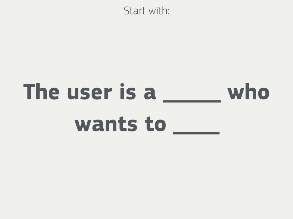 The user is a _____ who wants to ____ Start wit...