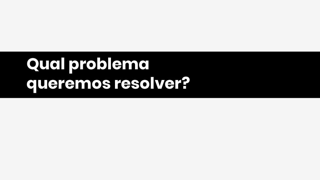 Qual problema queremos resolver?