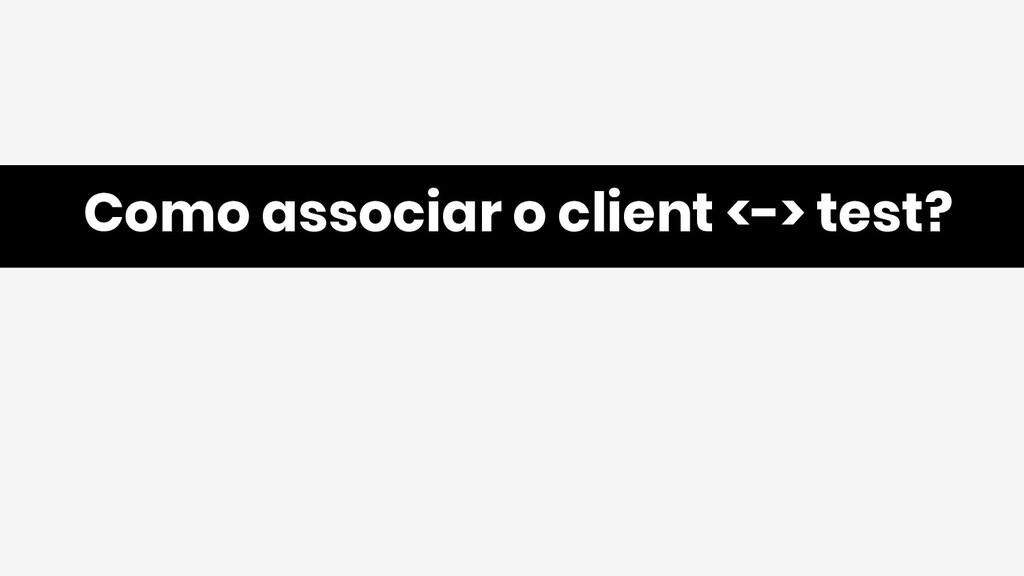 Como associar o client <-> test?