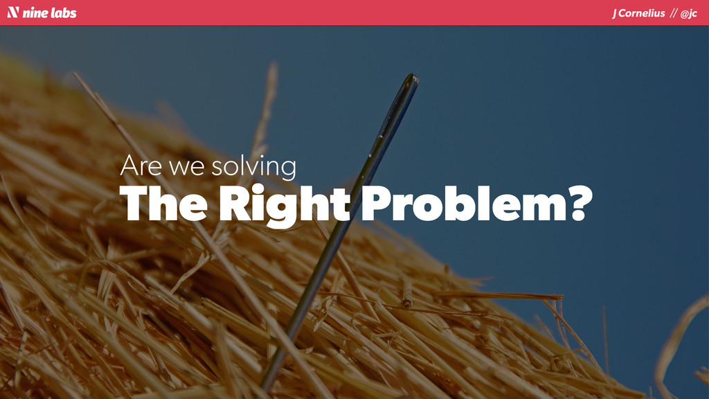 J Cornelius / / @jc The Right Problem? Are we s...