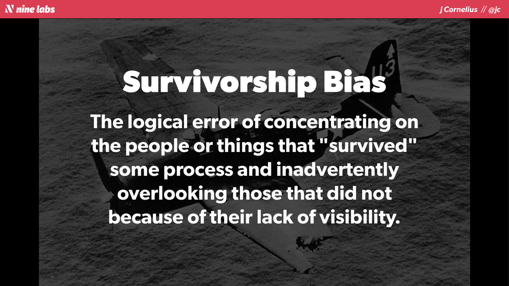 J Cornelius / / @jc Survivorship Bias The logic...
