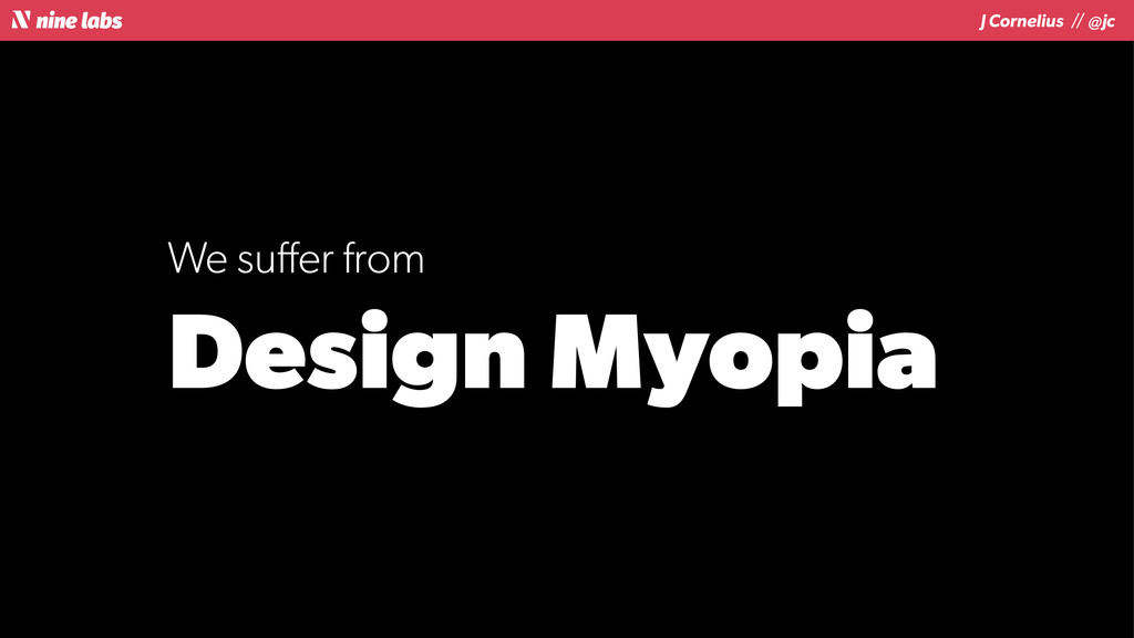 J Cornelius / / @jc We suffer from Design Myopia