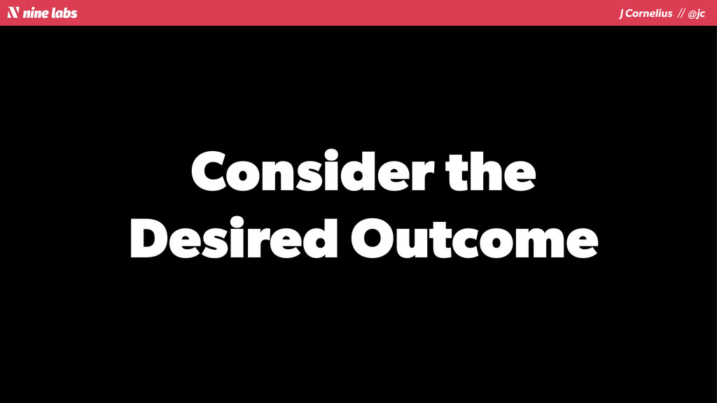 J Cornelius / / @jc Consider the Desired Outcome