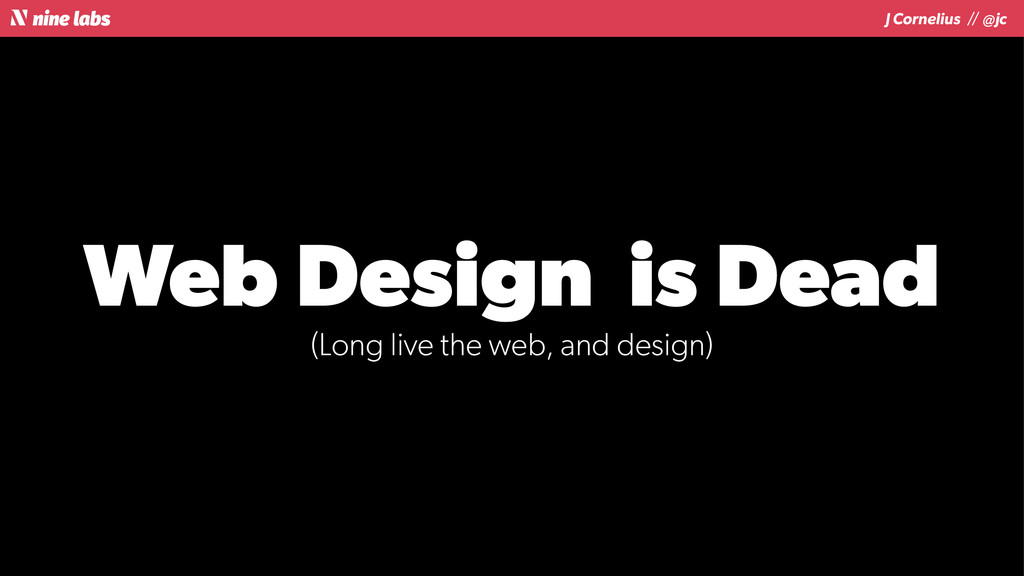 J Cornelius / / @jc Web Design is Dead (Long li...