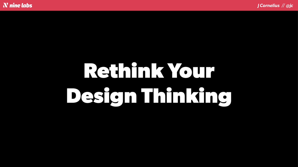 J Cornelius / / @jc Rethink Your Design Thinking