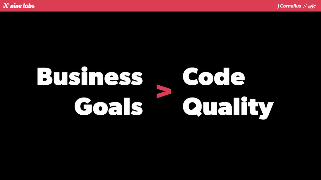 J Cornelius / / @jc Business Goals Code Quality...