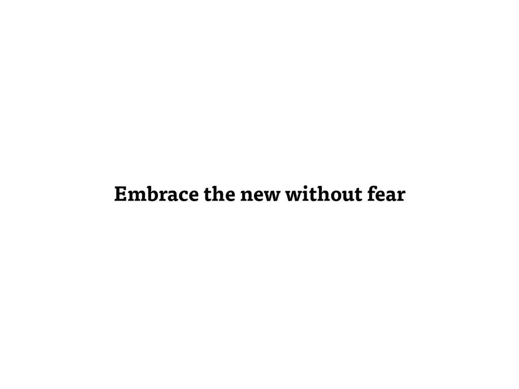 Embrace the new without fear