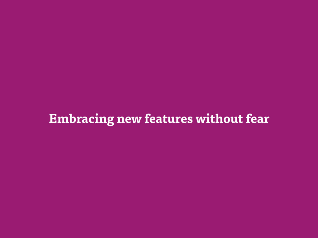 Embracing new features without fear