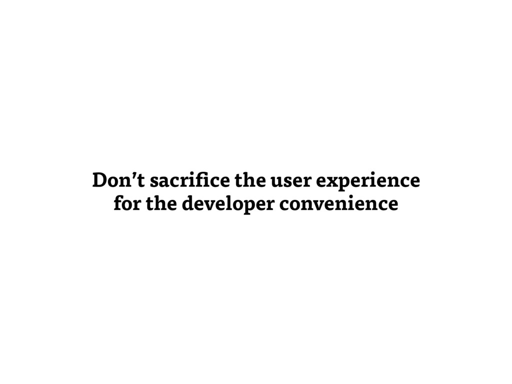 Don't sacrifice the user experience for the dev...