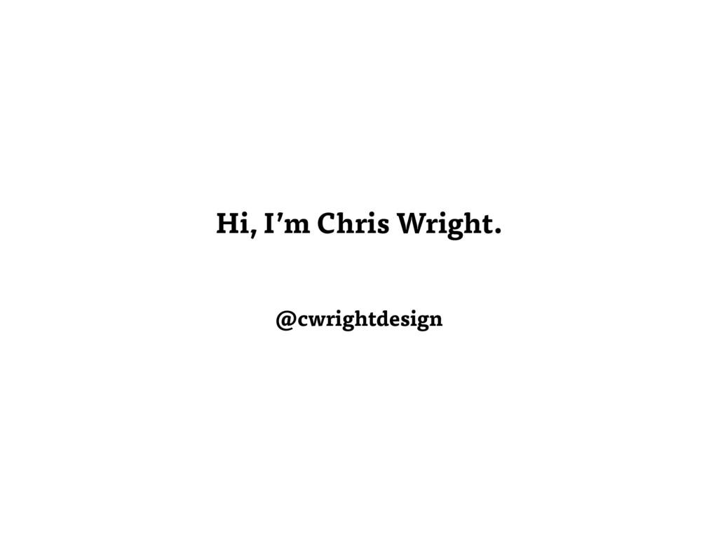Hi, I'm Chris Wright. @cwrightdesign