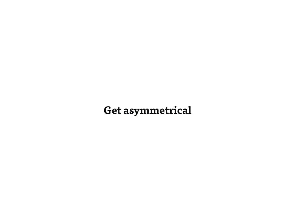Get asymmetrical