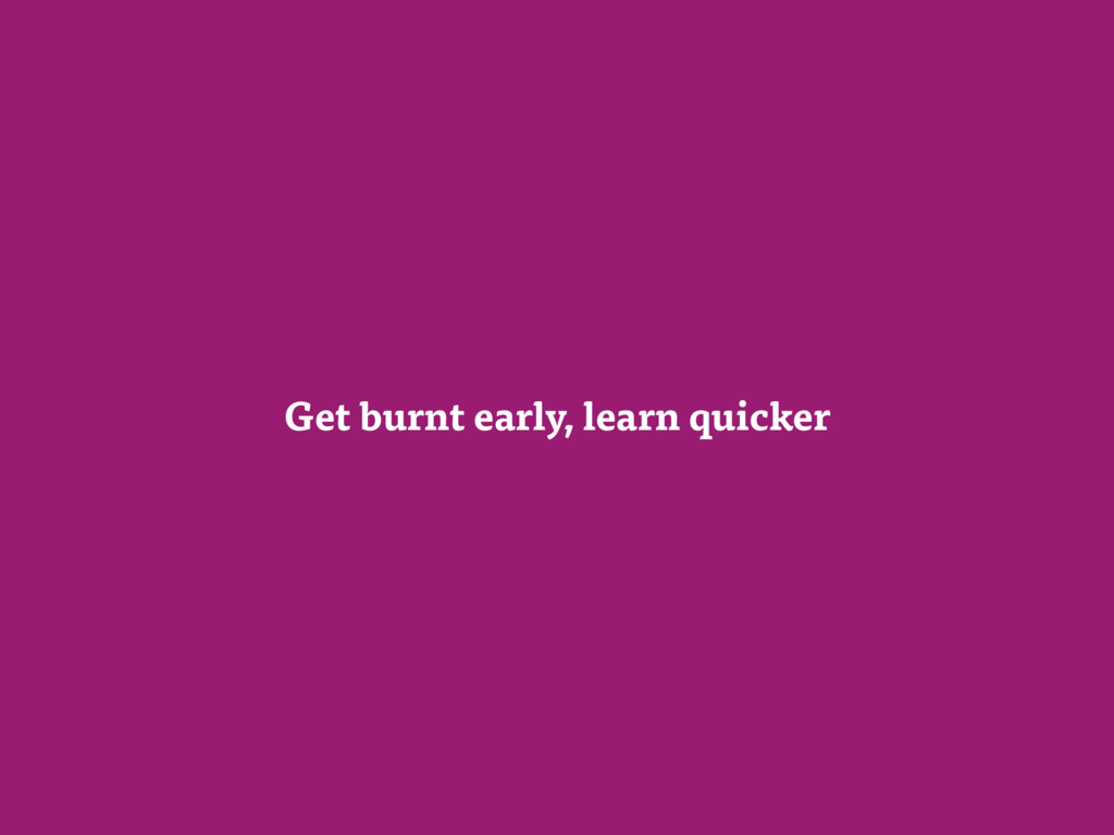 Get burnt early, learn quicker