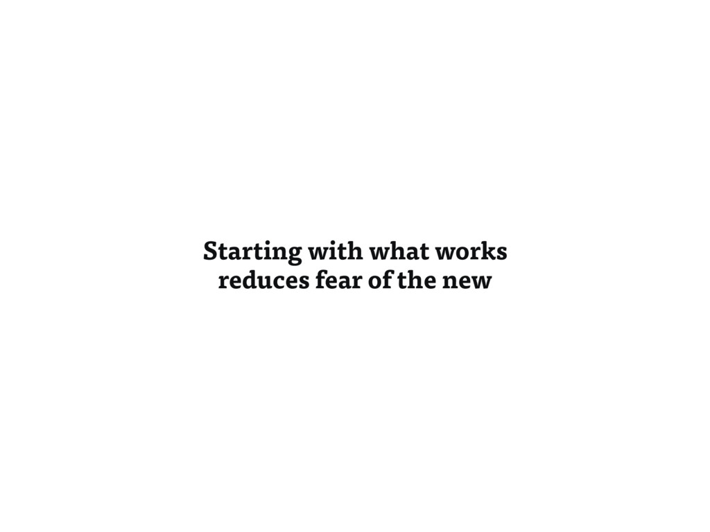 Starting with what works reduces fear of the new