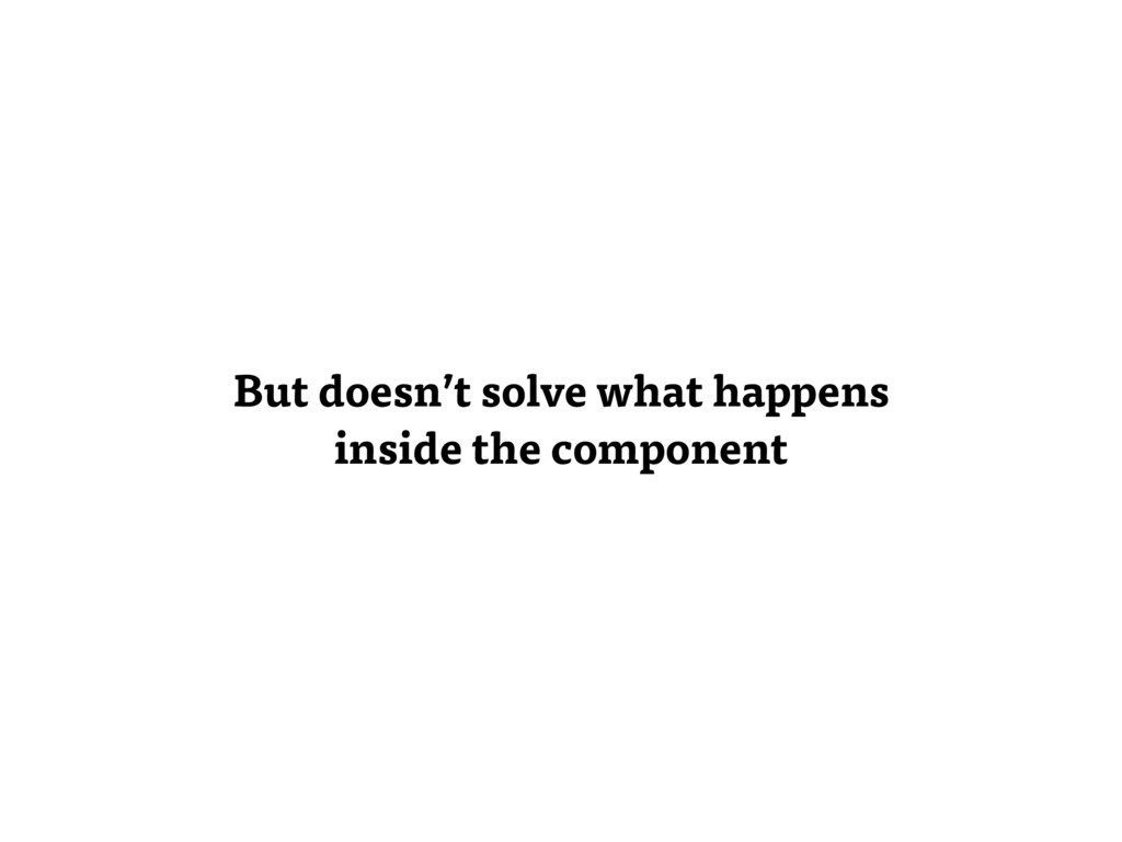 But doesn't solve what happens inside the compo...