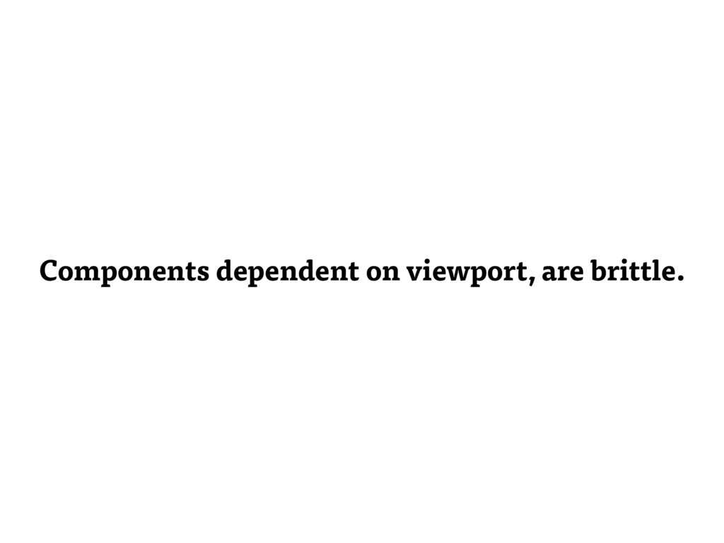 Components dependent on viewport, are brittle.